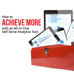 How to achieve more with an All-In-One Self-Serve Analytics Tool