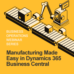 Manufacturing Made Easy in Microsoft Dynamics 365 Business Central