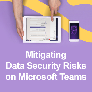 Mitigating Data Security Risks on Microsoft Teams